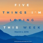 5 Things I'm Loving This Week–March 4, 2016