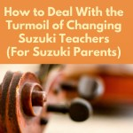 How to Deal With the Turmoil of Changing Suzuki Teachers (For Suzuki Parents)