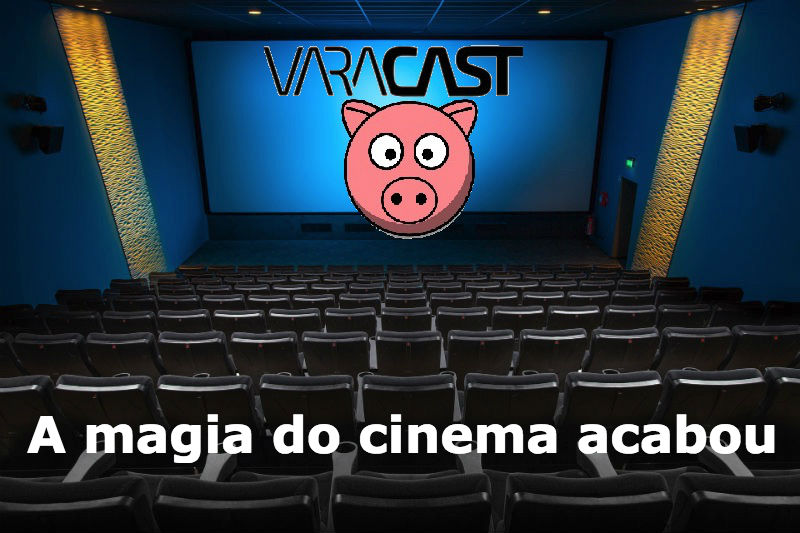 Varacast #33 – A magia do cinema acabou?