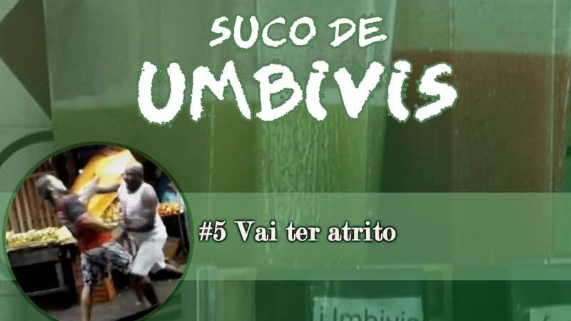 Suco de Umbivis 05 – Vai ter atrito