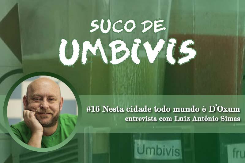 Suco de Umbivis 16 – Nesta cidade todo mundo é D'Oxum: Entrevista com Luiz Antônio Simas