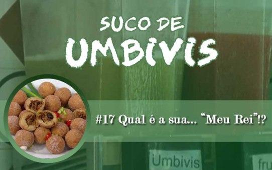 """Suco de Umbivis 17 - Qual é a sua... """"Meu Rei""""!?"""