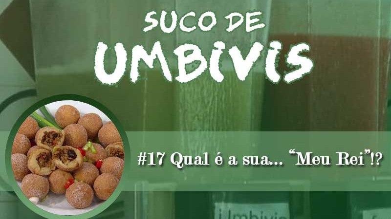 """Suco de Umbivis 17 – Qual é a sua… """"Meu Rei""""!?"""
