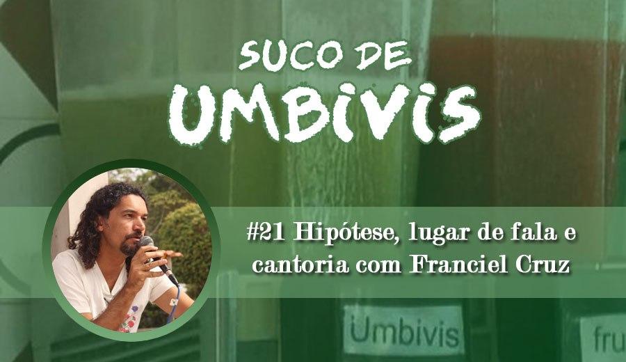 Suco de Umbivis 21 – Hipótese, lugar de fala e cantoria com Franciel Cruz