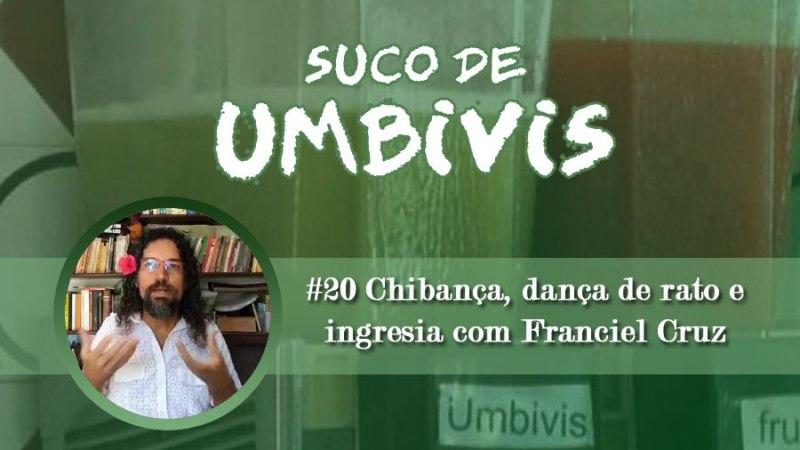Suco de Umbivis 20 – Chibança, dança de rato e ingresia com Franciel Cruz