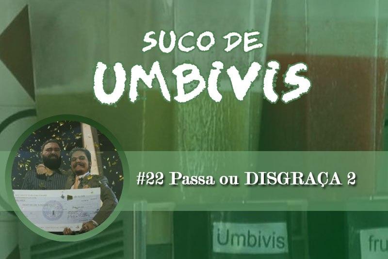 Suco de Umbivis 22 – Passa ou DISGRAÇA! #2