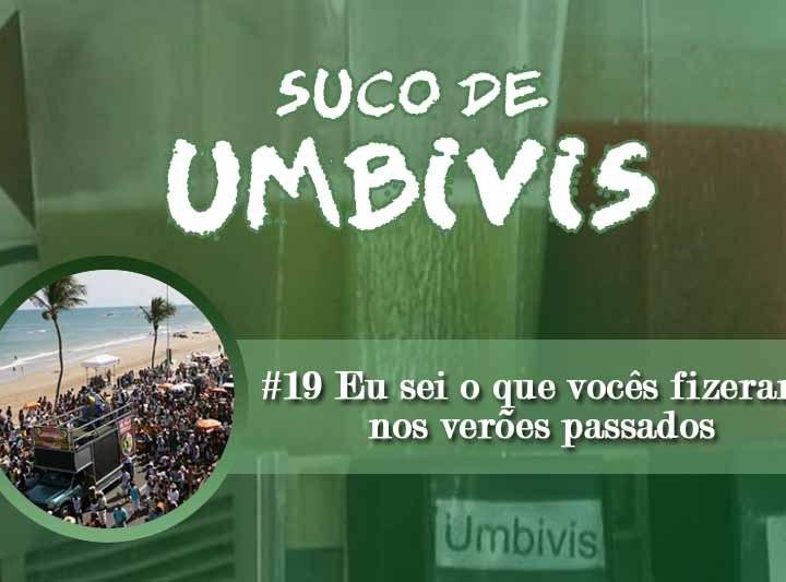 Suco de Umbivis 19 – Eu sei o que vocês fizeram no verão passado
