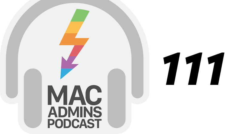 Episode 111 of the Mac Admins Podcast