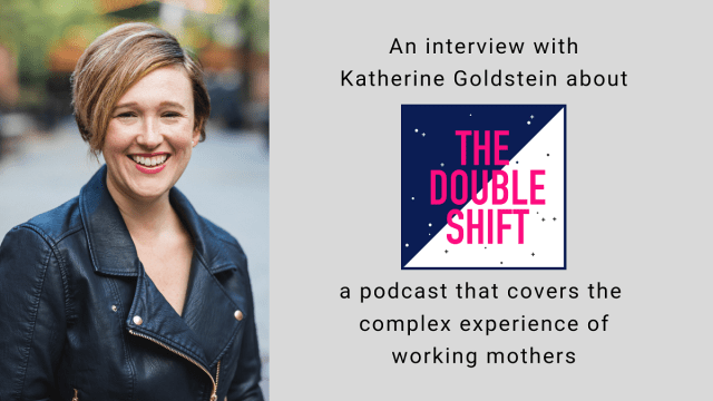 An interview with Katherine Goldstein about The Double Shift, a podcast that covers that complex experiences of working mothers