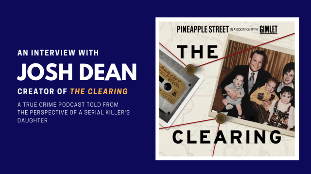 An interview with Josh Dean, creator of The Clearing. A true crime podcast told from the perspective of a serial killer's daughter.