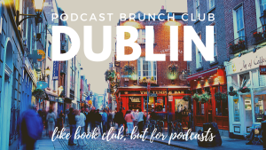 Podcast Brunch Club: Dublin. Like book club, but for podcasts.