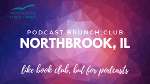 Podcast Brunch Club: Northbrook, Illinois. Like book club, but for podcasts. Operated by Northbrook Public Library.