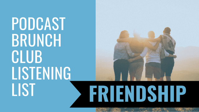 Podcast Brunch Club listening list: Friendship