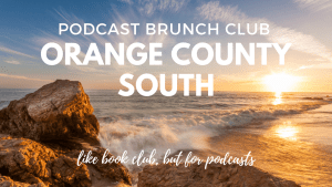Podcast Brunch Club: Orange County South. Like book club, but for podcasts.