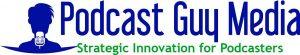 Podcast Guy Media: Strategic Innovation for Podcasters