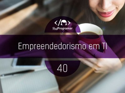 PODPROGRAMAR #40 – Empreendedorismo em TI