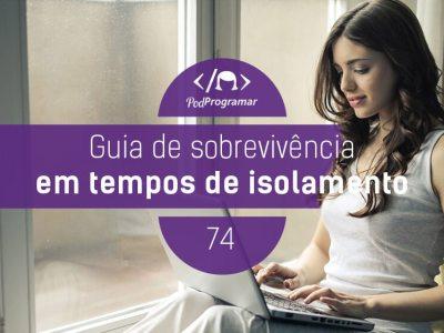 PP #74 – Guia de Sobrevivência em Tempos de Isolamento #OPodcastÉDelas