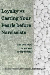 Loyalty vs Casting Pearls before Narcissists - Poema Chronicles