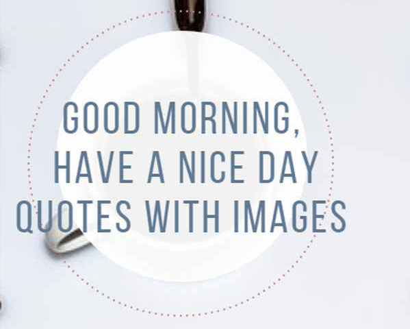 132 Good Morning Have A Nice Day Quotes With Images
