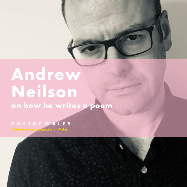 Andrew Neilson on how he writes a poem. Poetry Wales: National Poetry Magazine of Wales