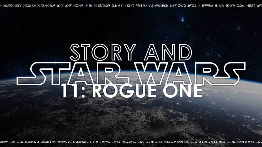 Story And Star Wars 11: Rogue One