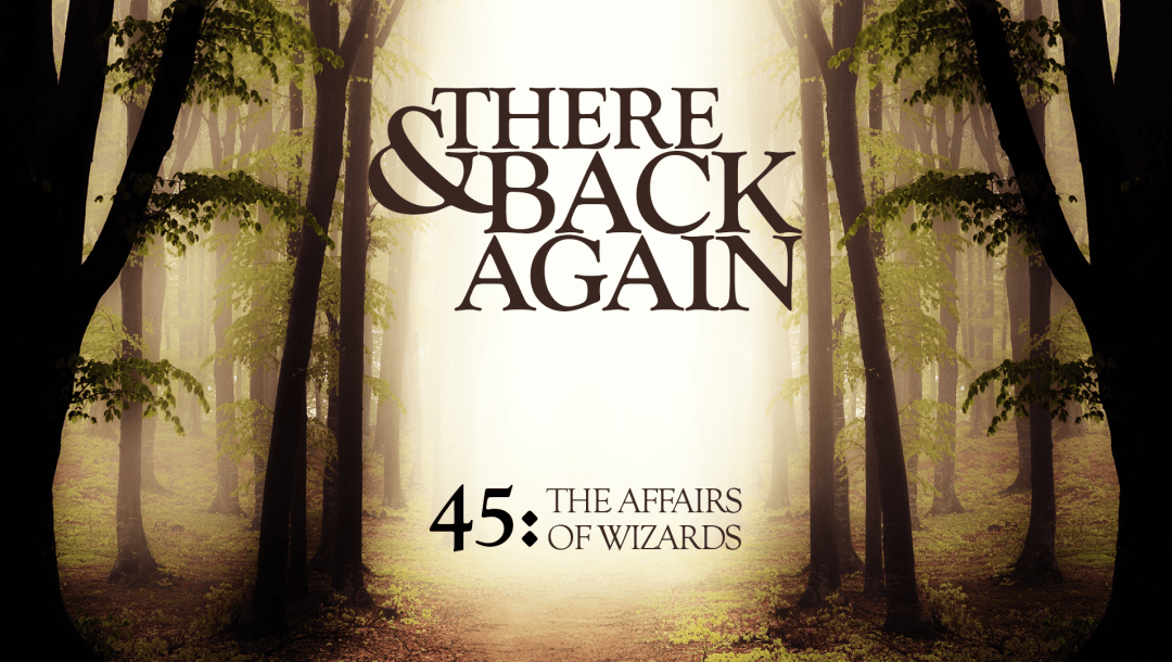 There And Back Again 45: The Affairs Of Wizards