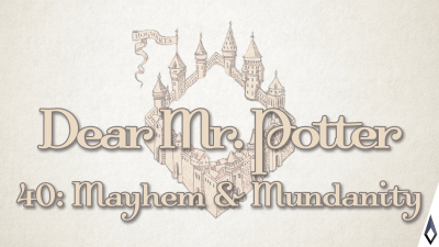 Dear Mr. Potter 40: Mayhem & Mundanity