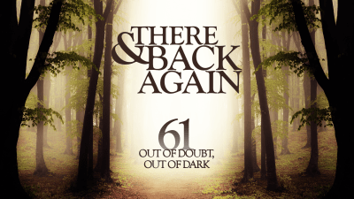 There And Back Again 61: Out Of Doubt, Out Of Dark