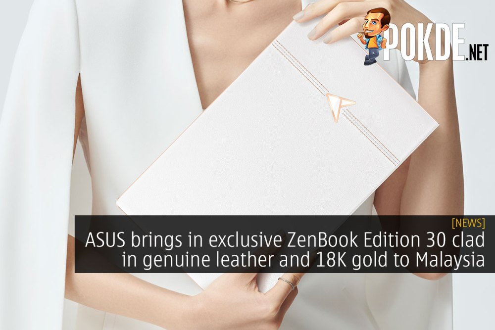 ASUS brings in exclusive ZenBook Edition 30 clad in genuine leather and 18K gold to Malaysia 23