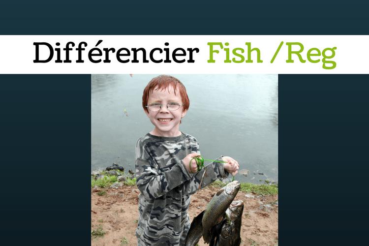 Comment différencier un fish d'un reg