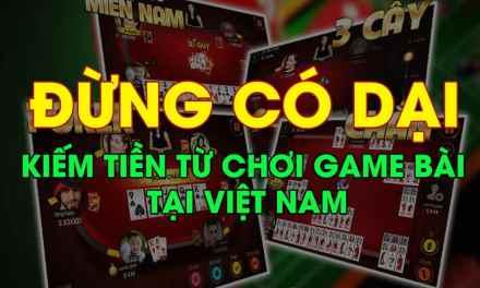 Đừng có dại chơi game đánh bài đổi thưởng tại Việt Nam để kiếm tiền và làm giàu