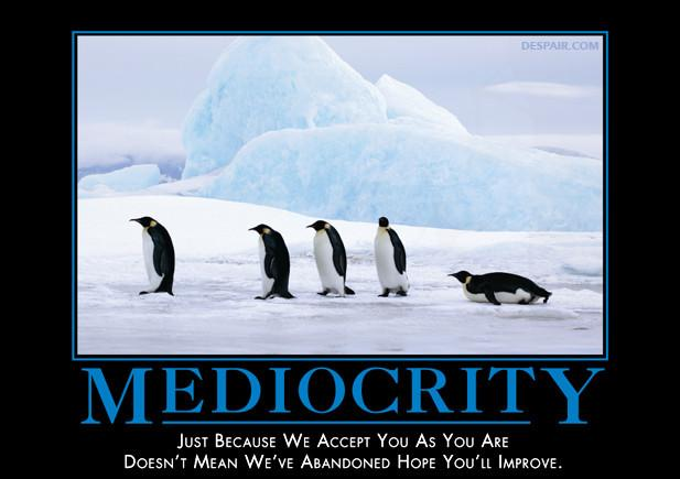 mediocrity-despair-we-accept-you-but-hope-youll-improve