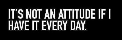 its-not-an-attitude-if-you-have-it-every-day