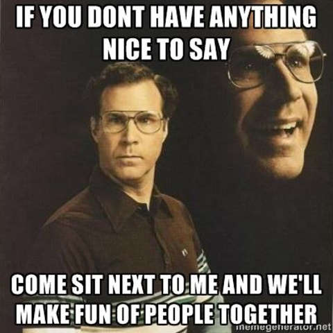 if-you-dont-have-anything-nice-to-say-come-sit-next-to-me-make-fun-people-together