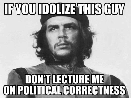 if-you-idolize-che-guevera-dont-lecture-me-on-political-correctness