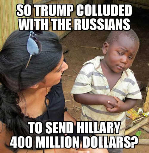 so-youre-telling-me-trump-colluded-with-russians-to-send-hillary-400-million-dollars