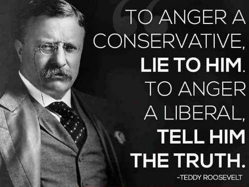 to-anger-conservative-lie-to-him-to-anger-liberal-tell-him-the-truth-teddy-roosevelt