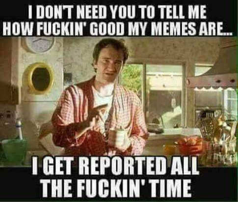 i-dont-need-you-to-tell-me-how-fuckin-good-my-memes-are-i-get-reported-all-the-time-tarantino