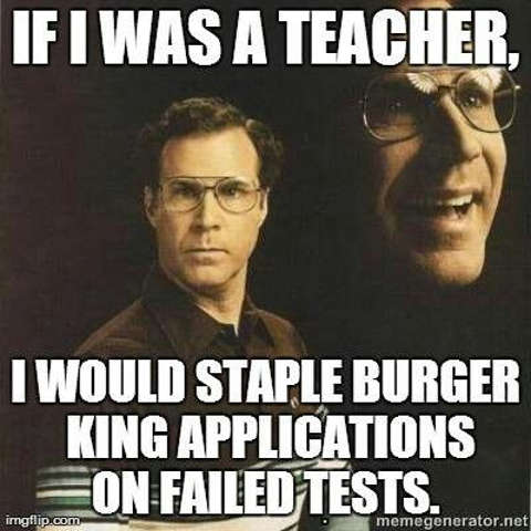 if-i-was-teacher-i-would-staple-burger-king-applications-on-failed-tests