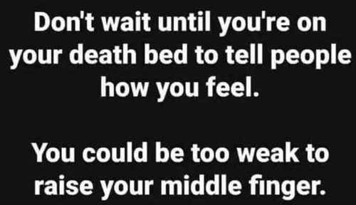 dont-wait-until-youre-on-death-bed-tell-people-how-you-feel-could-be-to-weak-to-raise-middle-finger
