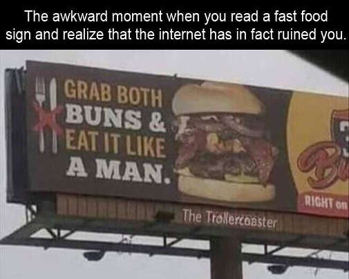 awkard moment when you read fast food sign realize internet has ruined you grab both buns eat it