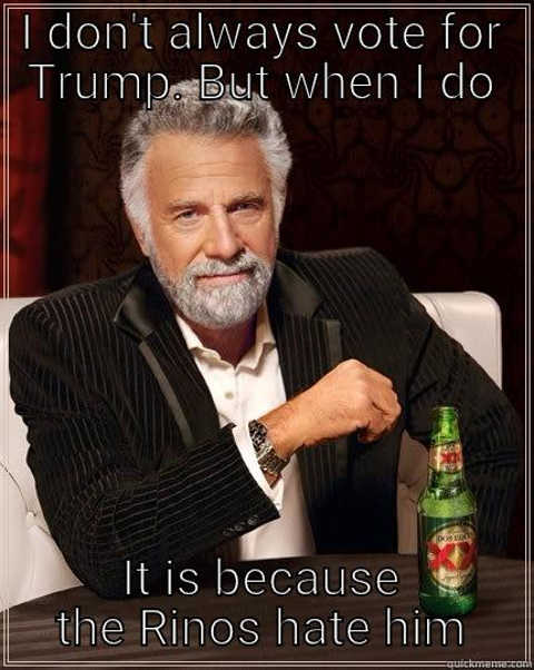 i dont always vote for trump but when i do it is because rinos hate him