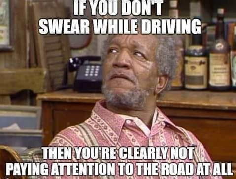 if you dont swear while driving youre clearly not paying attention to road fred sanford