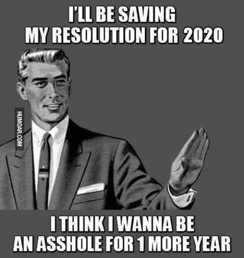 ill be saving resolutions for 2020 want to be asshold one more year