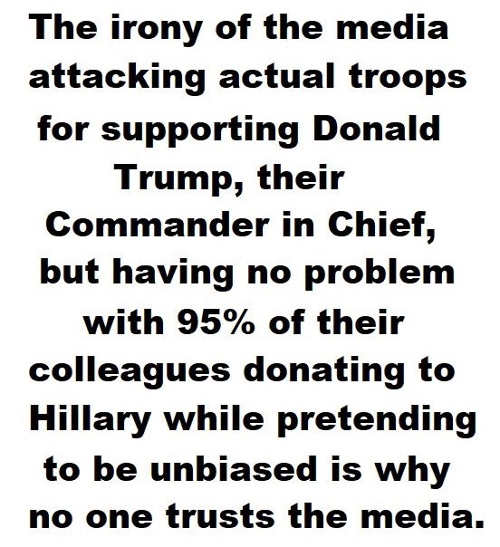 irony of media attacking troops but no problem with colleagues donating 95 percent to hillary is who no one trusts media