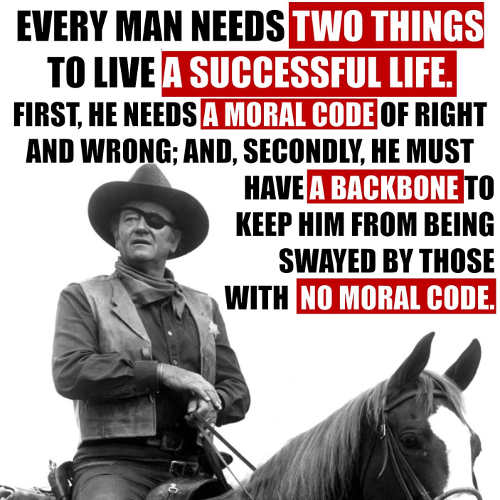 john wayne every man needs two things have a moral code and backbone to keep from being swayed that dont