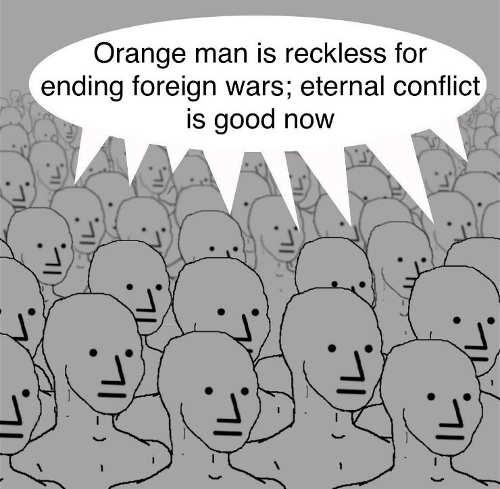 orange man recklass for ending foeign wars eternal conflict is good now