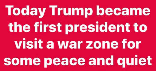 today trump became first president to visit war zone for peace and quiet
