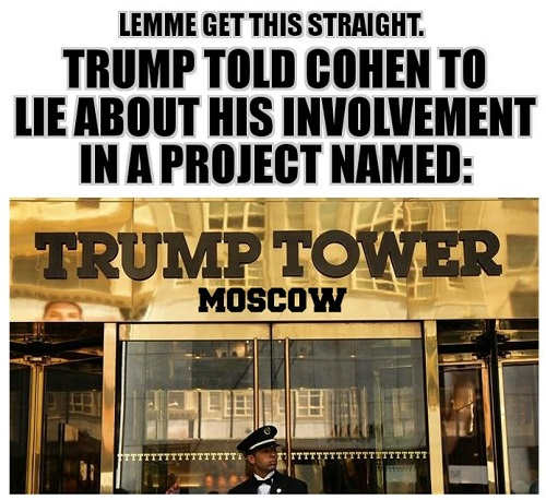 let me get this straight trump told cohen to lie about his involvement in project named trump tower moscow