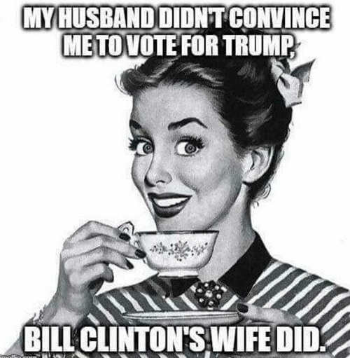 my husband didnt convince me to vote for trump bill clintons wife did